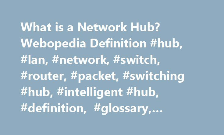 What is a Network Hub? Webopedia Definition #hub, #lan, #network, #switch, #router, #packet, #switching #hub, #intelligent #hub, #definition, #glossary, #dictionary http://atlanta.remmont.com/what-is-a-network-hub-webopedia-definition-hub-lan-network-switch-router-packet-switching-hub-intelligent-hub-definition-glossary-dictionary/  # Related Terms A hub, also called a network hub, is a common connection point for devices in a network. Hubs are devices commonly used to connect segments of a…