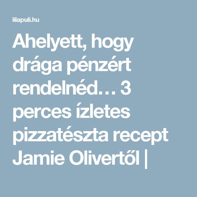 Ahelyett, hogy drága pénzért rendelnéd… 3 perces ízletes pizzatészta recept Jamie Olivertől |