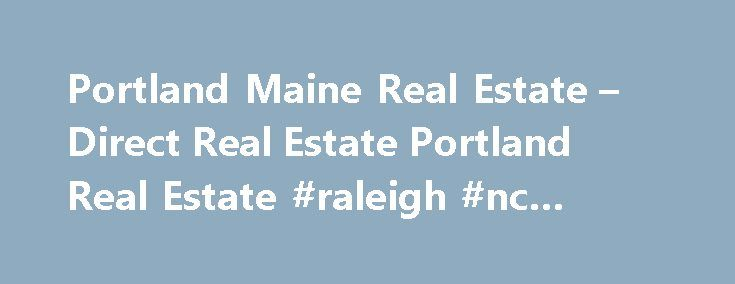 Portland Maine Real Estate – Direct Real Estate Portland Real Estate #raleigh #nc #real #estate http://real-estate.remmont.com/portland-maine-real-estate-direct-real-estate-portland-real-estate-raleigh-nc-real-estate/  #maine real estate # Portland Maine Real Estate Your Source for Portland Real Estate! Welcome to Direct Real Estate Our business is built by our taking care of one client at a time. In today s market, selecting the right Realtor to represent you in buying or selling your home…