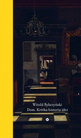 """Witold Rybczyński - """"Dom. Krótka historia idei"""", wyd. Karakter, 2015"""