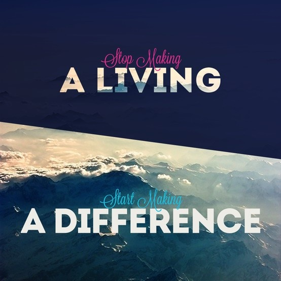 Stop Making A Living Start Making A Difference