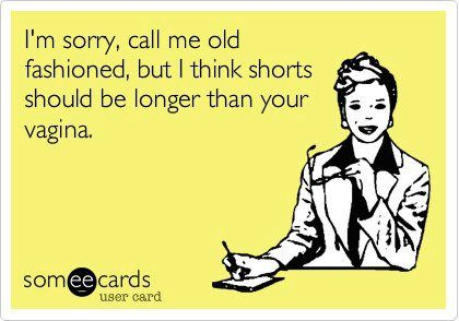 I could totally see one of my managers at work saying this I'm sorry, call me old fashioned, but I think shorts should be longer than your vagina.