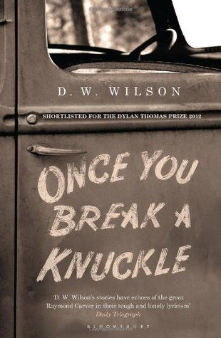 Once You Break a Knuckle - D.W. Wilson  A collection of short stories that share the stories of good people doing bad things.