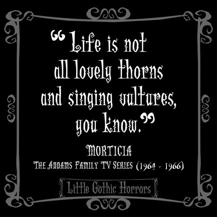 """.""""Life is not all lovely thorns and singing vultures, you know."""" ~Morticia Addams"""