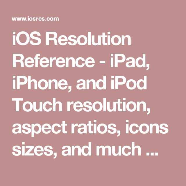 iOS Resolution Reference - iPad, iPhone, and iPod Touch resolution, aspect ratios, icons sizes, and much more for iOS6 and iOS7.
