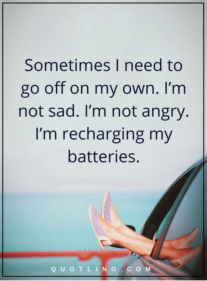 Sometimes I need to go off on my own. I'm not sad. I'm not angry. I'm recharging my batteries | Sometimes quotes