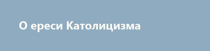 О ереси Католицизма http://rusdozor.ru/2016/09/26/o-eresi-katolicizma/  В последнее время в свете событий связанных с встречей Патриарха Кирилла иПапы Бенедикта возникло множество обсуждений о том, что это было. Просто ничего не значащая встреча, предательство, уния, победа или что-то другое? Не знаю сам что это, кроме разве что ...