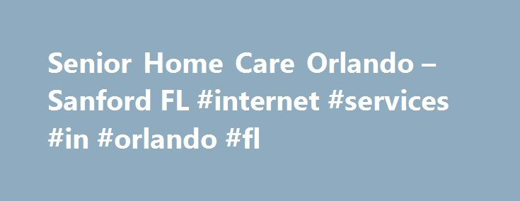 Senior Home Care Orlando – Sanford FL #internet #services #in #orlando #fl http://ohio.remmont.com/senior-home-care-orlando-sanford-fl-internet-services-in-orlando-fl/  Seniors Helping Seniors North Orlando Peer-To-Peer Senior Care in Orlando, Sanford, Casselberry Beyond Welcome to Seniors Helping Seniors North Orlando. We re a unique senior care agency that connects seniors who want to lend a helping hand to local elders who could use a little more care and companionship. We provide senior…