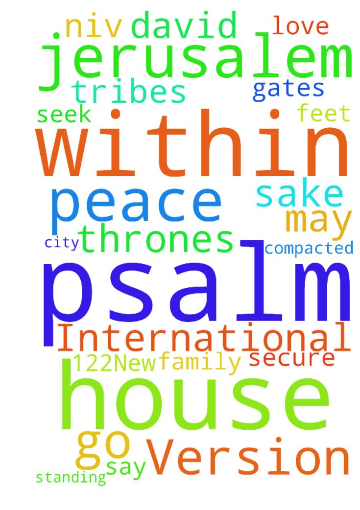 Psalm 122New International Version (NIV)  Psalm 122 - Psalm 122New International Version NIV Psalm 122 A song of ascents. Of David. 1 I rejoiced with those who said to me, Let us go to the house of the Lord. 2 Our feet are standing in your gates, Jerusalem. 3 Jerusalem is built like a city that is closely compacted together. 4 That is where the tribes go up the tribes of the Lord to praise the name of the Lord according to the statute given to Israel. 5 There stand the thrones for judgment…
