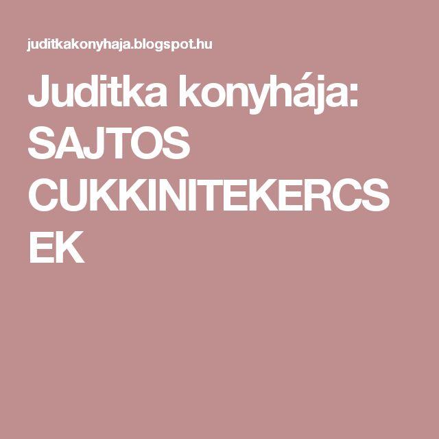 Juditka konyhája:  SAJTOS CUKKINITEKERCSEK