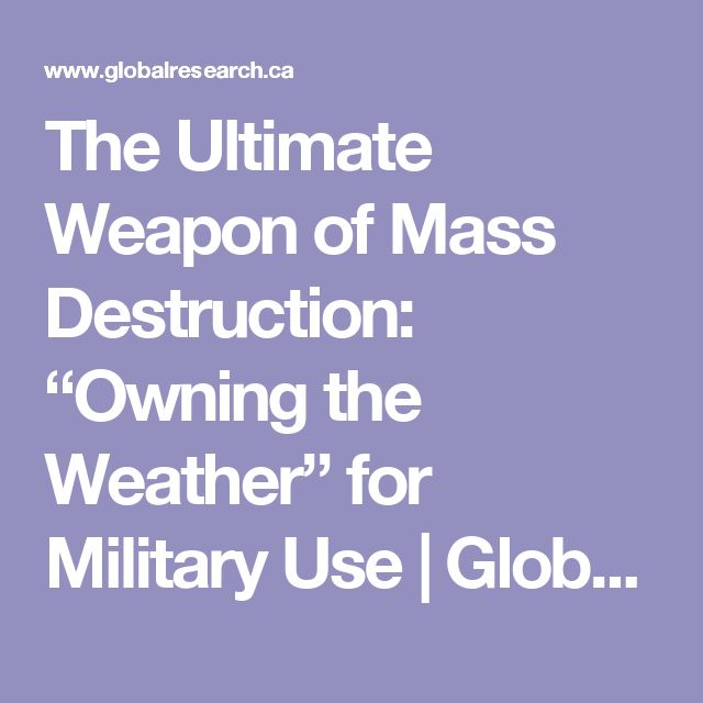 """The Ultimate Weapon of Mass Destruction: """"Owning the Weather"""" for Military Use 