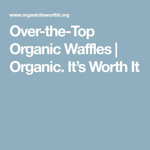 Over-the-Top Organic Waffles | Organic. It's Worth It