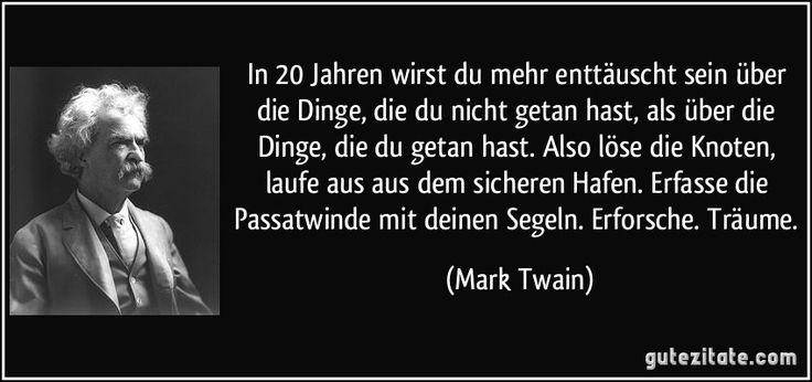 In 20 Jahren wirst du mehr enttäuscht sein über die Dinge, die du nicht getan hast, als über die Dinge, die du getan hast. Also löse die Knoten, laufe aus aus dem sicheren Hafen. Erfasse die Passatwinde mit deinen Segeln. Erforsche. Träume. (Mark Twain)