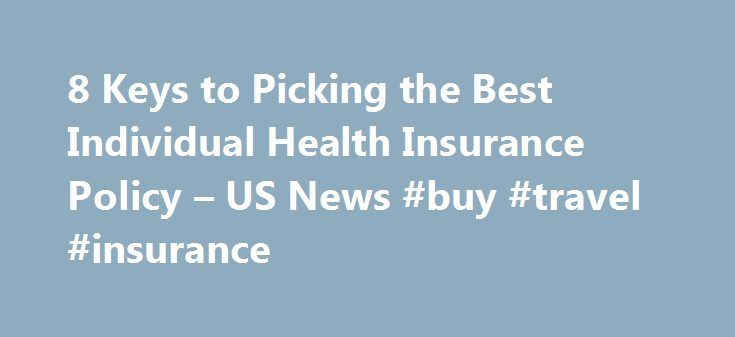 8 Keys to Picking the Best Individual Health Insurance Policy – US News #buy #travel #insurance http://insurance.remmont.com/8-keys-to-picking-the-best-individual-health-insurance-policy-us-news-buy-travel-insurance/  #personal health insurance # 8 Keys to Picking the Best Individual Health Insurance Policy Following these steps could save you tens of thousands of dollars if illness strikes. Choosing the right individual health insurance plan just got a lot easier with the help of U.S…
