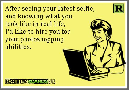 After seeing your latest selfie, and knowing what you  look like in real life, I'd like to hire you for your photoshopping abilities.  #ecard #LOL #funny #hilarious #humor #joke #haha #ecards