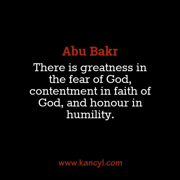 """""""There is greatness in the fear of God, contentment in faith of God, and honour in humility."""", Abu Bakr"""