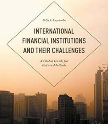 International Financial Institutions And Their Challenges: A Global Guide For Future Methods PDF