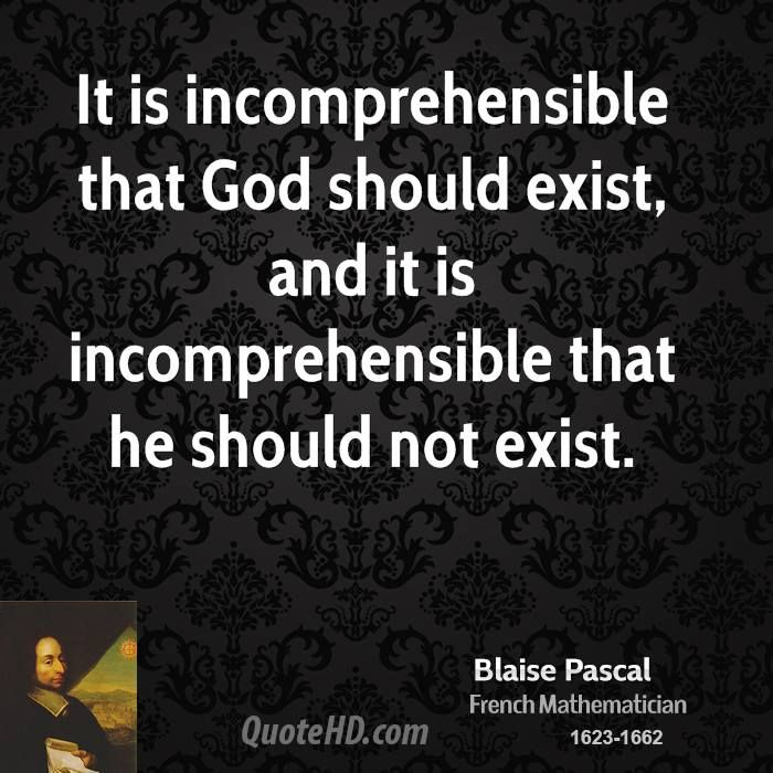 """""""It is incomprehensible that God should exist, and it is incomprehensible that he should not exist."""" Blaise Pascal"""