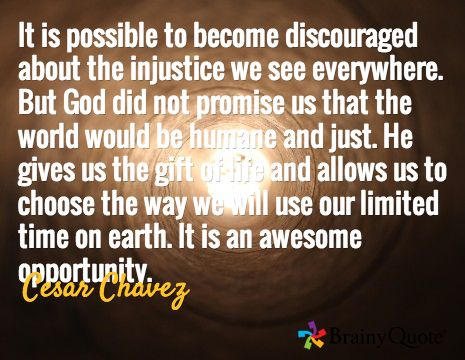 It is possible to become discouraged about the injustice we see everywhere. But God did not promise us that the world would be humane and just. He gives us the gift of life and allows us to choose the way we will use our limited time on earth. It is an awesome opportunity. / Cesar Chavez
