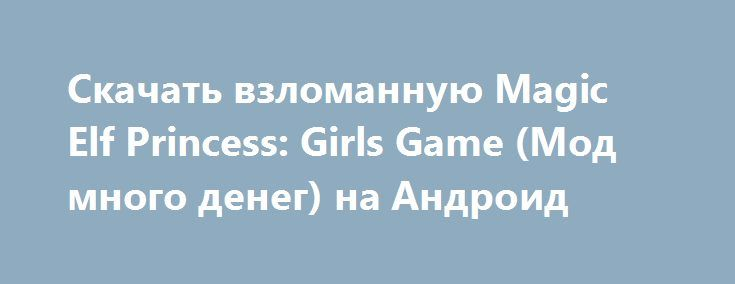 Скачать взломанную Magic Elf Princess: Girls Game (Мод много денег) на Андроид http://modz-apk.ru/rpg/561-skachat-vzlomannuyu-magic-elf-princess-girls-game-mod-mnogo-deneg-na-android.html