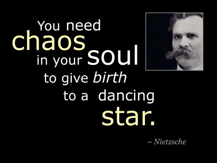You need Chaos in your soul to give birth to a dancing star. Nietzsche Quote