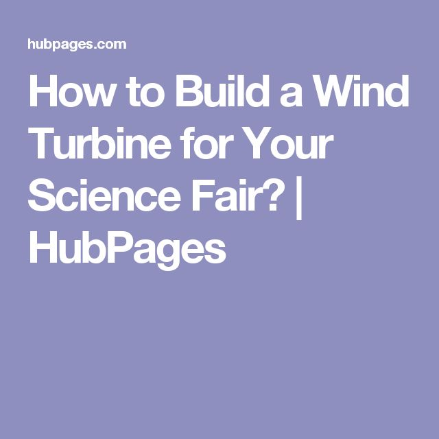 How to Build a Wind Turbine for Your Science Fair? | HubPages