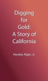 Digging for Gold (Illustrated Edition) - A Story of California ebook by Horatio Alger, Jr.