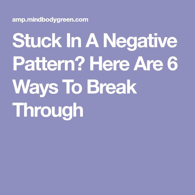 Stuck In A Negative Pattern? Here Are 6 Ways To Break Through