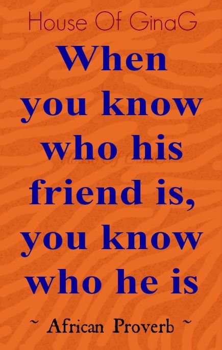 When you know who his friend is, you know who he is ~ African Proverb ~ House Of GinaG