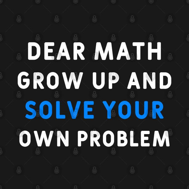 Funny math shirt says: dear math grow up and solve your ...