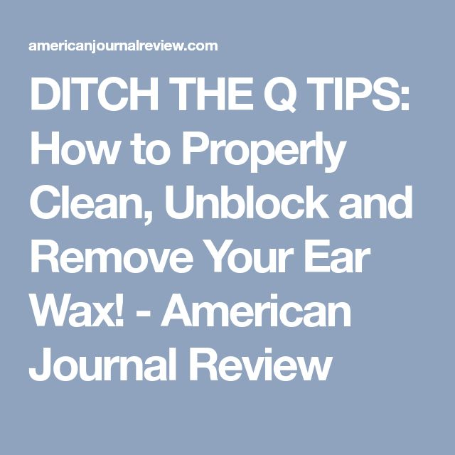 DITCH THE Q TIPS: How to Properly Clean, Unblock and Remove Your Ear Wax! - American Journal Review