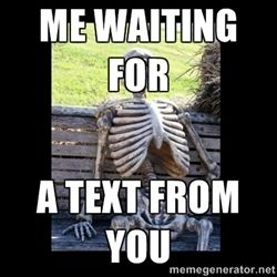 Still Waiting Meme Text | Still Waiting - Me waiting for A text from you