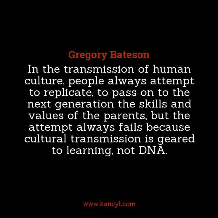 """""""In the transmission of human culture, people always attempt to replicate, to pass on to the next generation the skills and values of the parents, but the attempt always fails because cultural transmission is geared to learning, not DNA."""", Gregory Bateson"""