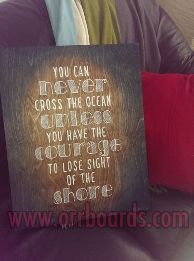 Orr Boards: Hand-painted, custom one-of-a-kind wooden boards!  Thoughtful art, perfect for gifts or beautiful decor that matches your unique style and chic taste!  www.orrboards.com  You Can Never Cross The Ocean Unless You Have The Courage To Lose Sight Of The Shore painting, wood, quote