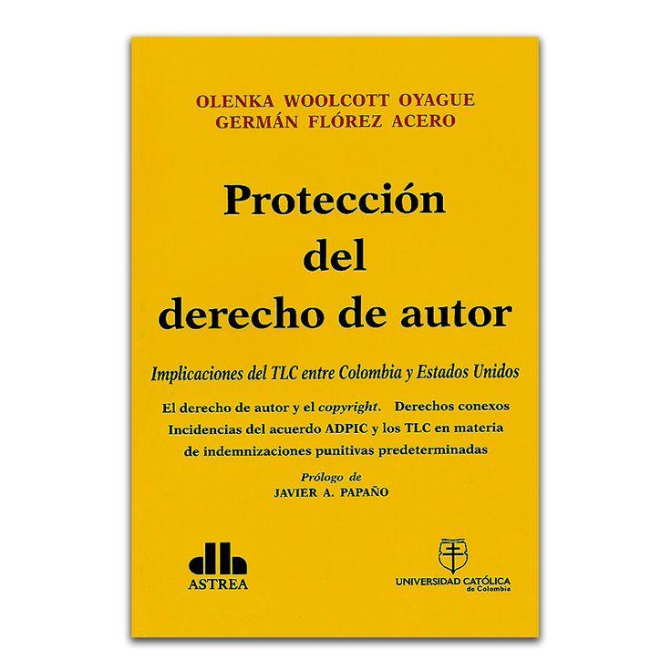 Protección del derecho de autor – Olenka Woolcott Oyague y Germán Flórez Acero – Universidad Católica de Colombia – Editorial Astrea www.librosyeditores.com Editores y distribuidores.