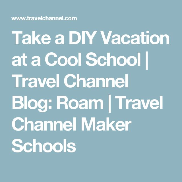 Take a DIY Vacation at a Cool School   Travel Channel Blog: Roam   Travel Channel Maker Schools