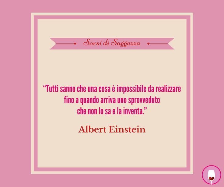 """#SorsiDiSaggezza """"Tutti sanno che una cosa è impossibile da realizzare fino a quando arriva uno sprovveduto che non lo sa e la inventa."""" Albert Einstein"""