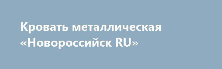 Кровать металлическая «Новороссийск RU» http://www.pogruzimvse.ru/doska12/?adv_id=798 Продаём металлические кровати эконом-класса армейского образца! Отлично подойдут для строительных организаций (для рабочих), общежитий, больниц. В основе кровати жесткая сварная непрогибаемая сетка, размер сетки 100*100 мм.Каркас кровати сварен из трубы диаметром 32 мм. Размер лежачего места 190*70, 190*80 или 190*90.  Кровати есть одноярусные либо двухъярусные. С прямой спинкой (выступ на 10 см от лежака)…