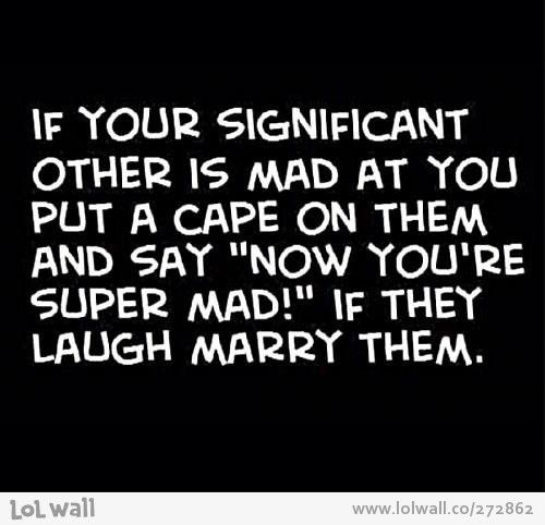 """If your significant other is mad at you, put a cape on them and say """"Now you're super mad!""""  If they laugh marry them.  My boyfriend has yet to get mad at me, but he knows I have an a$$hole sense of humor, I am so doing this to see what happens...."""