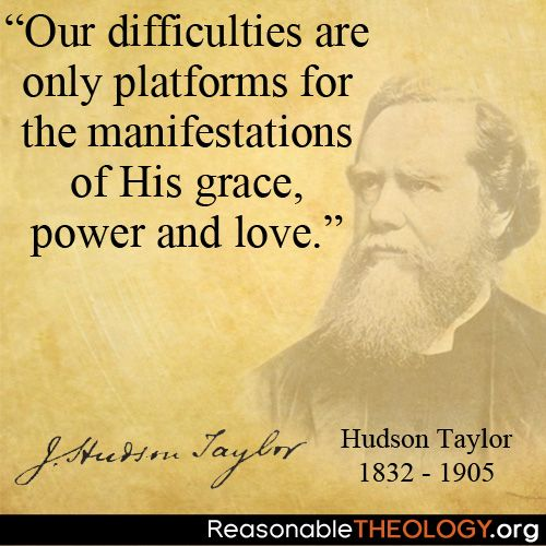 """Our difficulties are only platforms for the manifestations of His grace, power and love"" - Hudson Taylor"