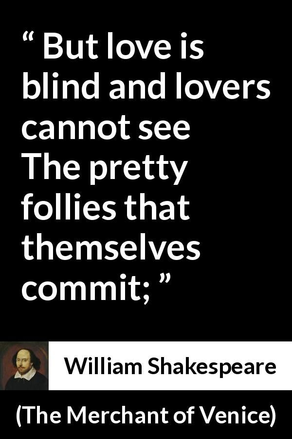 William Shakespeare - The Merchant of Venice - But love is blind and lovers cannot see The pretty follies that themselves commit;