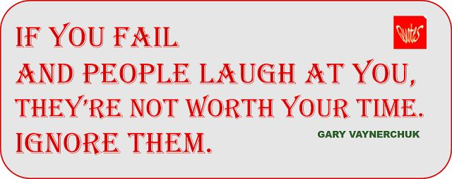 Gary Vaynerchuk If you fail and people laugh at you, they're not worth your time. Ignore them.