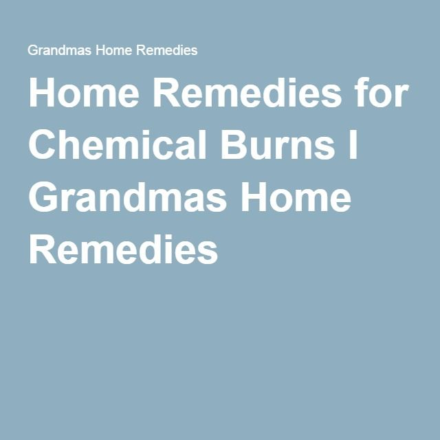 Home Remedies for Chemical Burns I Grandmas Home Remedies