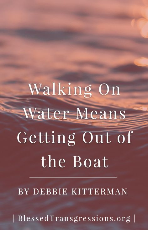Walking on Water Means Getting Out of the Boat. Christian blog, magazine, God, Jesus, faith, truth, love, advice, blogging, Christianity, blessed transgressions, hope, friendship, hardship, overcoming difficulty, testimony, family, marriage, prayer, scripture, hurt, healing, loss, trials, waiting.