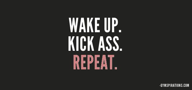 Wake Up, Kick Ass, Repeat. Thats all you need to do today! To all my 5am crossfitters!!