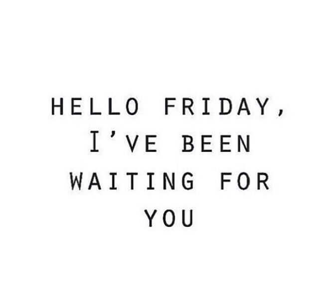 Hello Friday, I've been waiting for you #Quotes #IGIGI #IGIGIquotes