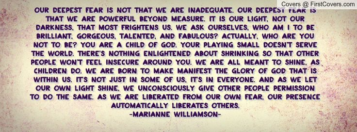 """""""Our deepest fear is not that we are inadequate. Our deepest fear is that we are powerful beyond measure. It is our light, not our darkness,..."""
