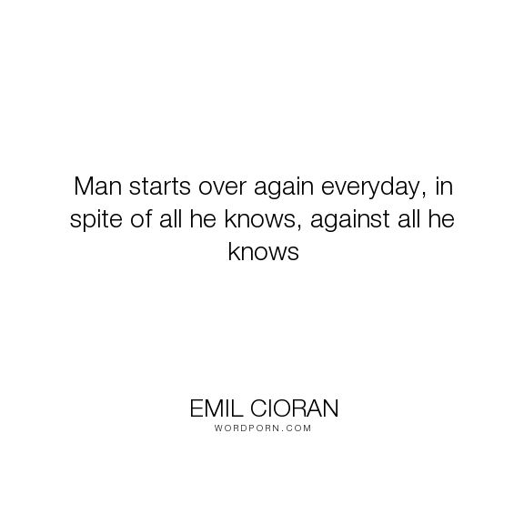 """Emil Cioran - """"Man starts over again everyday, in spite of all he knows, against all he knows"""". life, new-day"""