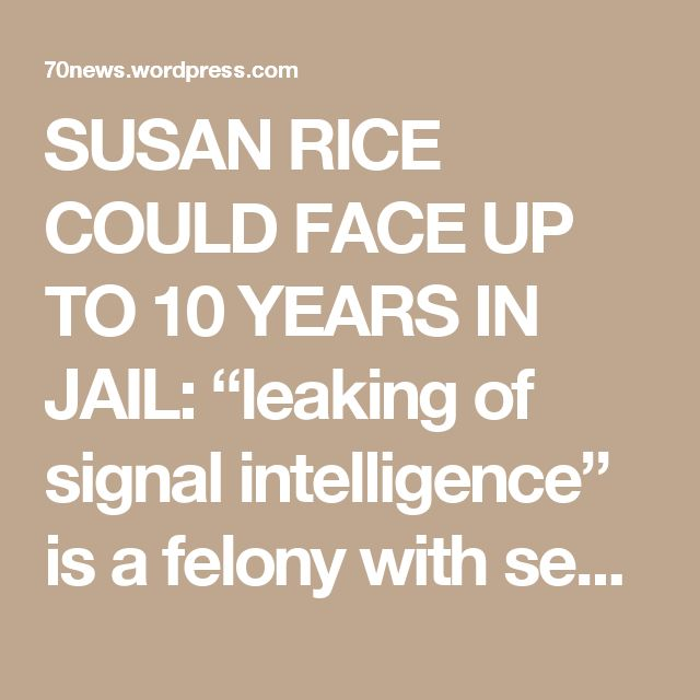 "SUSAN RICE COULD FACE UP TO 10 YEARS IN JAIL: ""leaking of signal intelligence"" is a felony with sentence up to 10 years in jail « 70news"