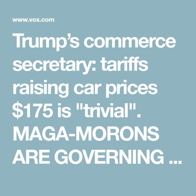 "Trump's commerce secretary: tariffs raising car prices $175 is ""trivial"". MAGA-MORONS ARE GOVERNING AMERICA"
